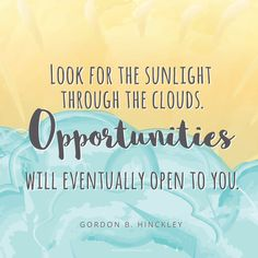 """I have little doubt that many of us are troubled with fears concerning ourselves. We are in a period of stress across the world. There are occasionally hard days for each of us. Do not despair. Do not give up. Look for the sunlight through the clouds. Opportunities will eventually open to you."" —Gordon B. Hinckley"