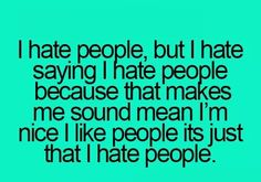 So i am nice but i hate people!