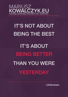 It's not about being the best it's about being better than you were yesterday. www.blog.mariuszkowalczyk.eu