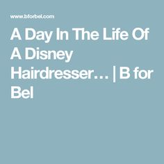 A Day In The Life Of A Disney Hairdresser… | B for Bel