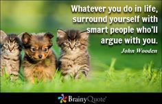 Whatever you do in life, surround yourself with smart people who'll argue with you. - John Wooden - BrainyQuote