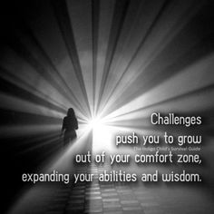 Challenges present an opportunity for you to explore your weaknesses and reach your highest potential.