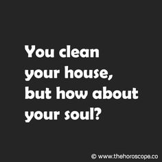 You clean your house, but how about your soul? © www.thehoroscope.co