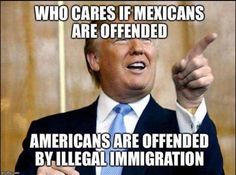 Who cares if Mexicans are offended-Americans are offended by illegal immigration!