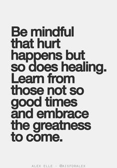 Be Mindful That Hurt Happens But So Does Healing. Learn From Those Not So Good Times And Embrace The Greatness To Come.