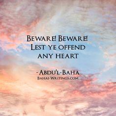 Beware! Beware! Lest ye offend any heart -Abdu'l-Baha