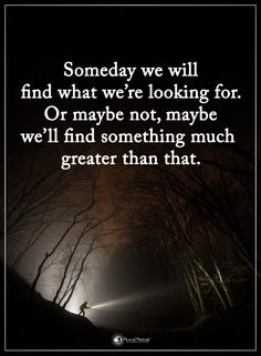 Someday we will find what we're looking for. Or maybe not, maybe we'll find something much greater than that.  #powerofpositivity #positivewords  #positivethinking #inspirationalquote #motivationalquotes #quotes #life #love #hope #faith #respect #greater #looking #find
