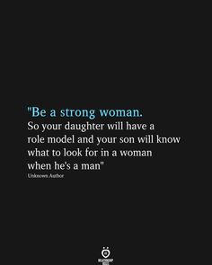 """Be a strong woman. So your daughter will have a role model and your son will know what to look for in a woman when he's a man"" Unknown Author"