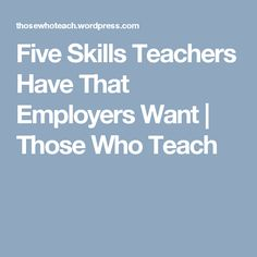 Five Skills Teachers Have That Employers Want | Those Who Teach