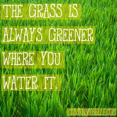 The grass is always greener where you water it.    itsjennybelle.com