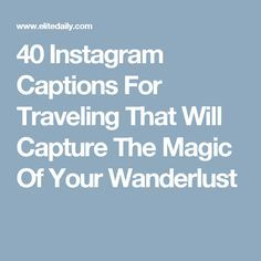 40 Instagram Captions For Traveling That Will Capture The Magic Of Your Wanderlust