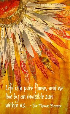 """Life is a pure flame, and we live by an invisible sun within us."" (~ Sir Thomas Browne) www.facebook.com/bethbracaglias.simplyinspired"