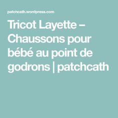 Tricot Layette – Chaussons pour bébé au point de godrons | patchcath