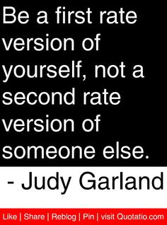 Be a first rate version of yourself, not a second rate version of someone else. - Judy Garland #quotes #quotations