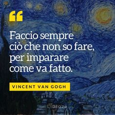 Faccio sempre ciò che non so fare, per imparare come va fatto (V. Van Gogh) - Libroza.com