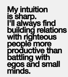 my intuition is sharp, I'll always find building relations with righteous people more productive than battling with egos and small minds
