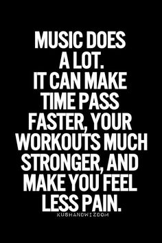 """Music does a lot. It can make time pass faster, your workouts much stronger, and make you feel less pain."" Inspirational music quote."