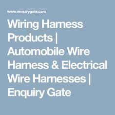 Wiring Harness Products   Automobile Wire Harness & Electrical Wire Harnesses   Enquiry Gate