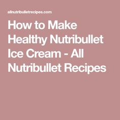 How to Make Healthy Nutribullet Ice Cream - All Nutribullet Recipes