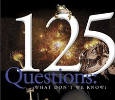 125 QUESTIONS     From Science magazine, the most compelling scientific     questions that can't currently be answered, but are on the     horizon. Very interesting...