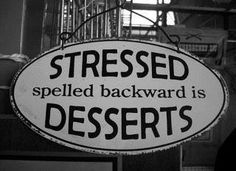 I saw this on Facebook and find it to be more than a little ironic.  No wonder people tend to eat when they're stressed and dessert does sound good right now...