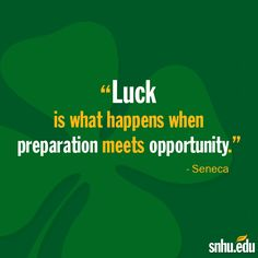 "Happy St. Patrick's Day!   ""Luck is what happens when preparation meets opportunity."" - Seneca"
