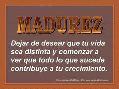 ... Madurez: Dejar de desear que tu vida sea distinta y comenzar a ver que todo lo que sucede contribuye a tu crecimiento. http://motivacion.about.com/od/Personalidad/a/Que-Es-La-Madurez-Emocional.htm