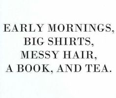 Early Mornings, Big Shirts, Messy Hair, a Book, and Tea (preferably coffee).