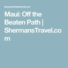 Maui: Off the Beaten Path | ShermansTravel.com