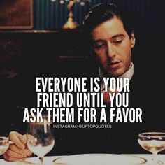 Godfather quotes - Everyone Is Your Friend Until You Ask Them For A Favor Mob Quotes, Wise Quotes, Attitude Quotes, Motivational Quotes, Inspirational Quotes, Qoutes, Scarface Quotes, Godfather Quotes, Godfather Movie
