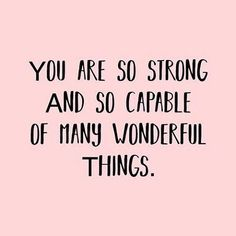 You are so strong and so capable of many wonderful things