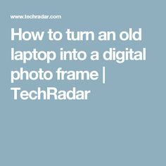 How to turn an old laptop into a digital photo frame | TechRadar