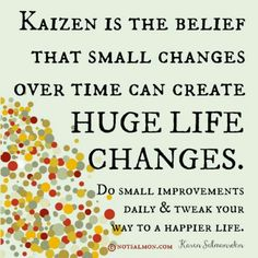 Kaizen is the taming power of the small. Small changes can lead to great things.
