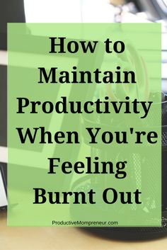 How To Maintain Productivity When You're Feeling Burnt Out