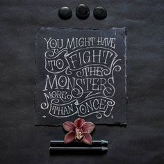 You might have to fight the monsters more than once. The hardest battle you will ever fight is against yourself.