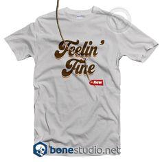 Feelin Fine T Shirt  Get This @ https://www.bonestudio.net/product-category/quote-tshirts/