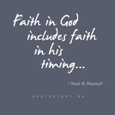 This is something I've had to learn the past week.  Big things happening, but only in God's time. :) have faith that his plans are better for us than our own plans :)