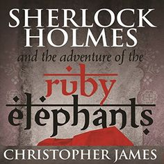 Sherlock Holmes and the Adventures of the Ruby Elephants by Christopher James.
