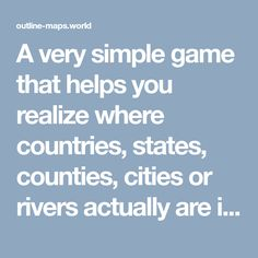 A very simple game that helps you realize where countries, states, counties, cities or rivers actually are in the world.