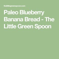 Paleo Blueberry Banana Bread - The Little Green Spoon