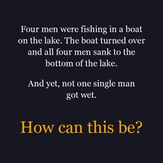 Four men were fishing in a boat on the lake. The boat turned over and all four men sank to the bottom of the lake. And yet, not one single man got wet! How can this be?