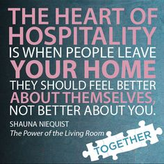 """The heart of hospitality is when people leave your home they should feel better about themselves, not better about you."" —Shauna Niequist, ""The Power of the Living Room"""