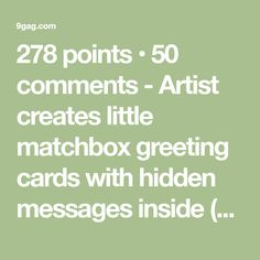 278 points • 50 comments - Artist creates little matchbox greeting cards with hidden messages inside (part II) - 9GAG has the best funny pics, gifs, videos, gaming, anime, manga, movie, tv, cosplay, sport, food, memes, cute, fail, wtf photos on the internet!