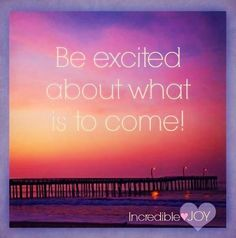 Be excited about what is to come! quote via www.Facebook.com/IncredibleJoy