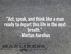 Act, speak, and think like a man ready to depart this life in the next breath. Wise Quotes, Great Quotes, Quotes To Live By, Motivational Quotes, Inspirational Quotes, Famous Quotes, Marcus Aurelius Quotes, Stoicism Quotes, Warrior Quotes