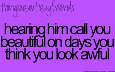 Hearing him call you beautiful on days you think you look awful... <3 Things About Boyfriends