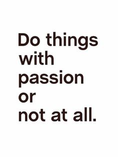 """Do things with passion or not at all."""