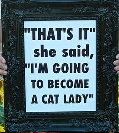 """that's it"" she said, ""I'm going to become a cat lady"""
