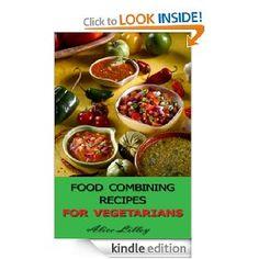 Food Combining Recipes For Vegetarians (Food Combining Diet) [Kindle Edition], (healthy eating, vegan, vegan appetizers, vegan baking, vegan breakfasts, vegan cookbook, vegan cooking, vegan desserts, vegan diet, vegan recipes)