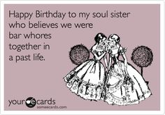 Happy Birthday to my soul sister who believes we were bar whores together in a past life.